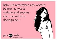 Baby just remember, any women before me was a mistake, and anyone after me will be a downgrade....