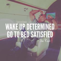 Wake up determined, go to bed satisfied. – The Rock thedailyquotes.com