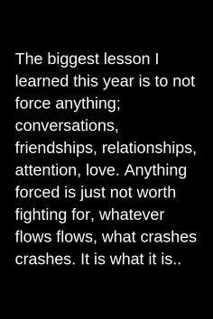 The biggest lesson I learned this year is to not force anything; Anything forced is just not worth fighting for whatever flows flows what crashes crashes. Now Quotes, True Quotes, Great Quotes, Words Quotes, Quotes To Live By, Motivational Quotes, Inspirational Quotes, Sayings, Fight For Life Quotes