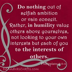 Philippians 2:3-4 Do nothing out of selfish ambition or vain conceit.  Rather in humility value others above yourselves, not looking to your own interests but each of you to the interest of others.