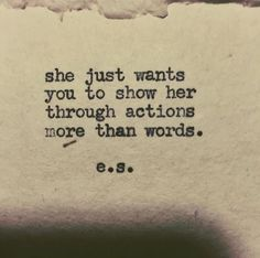 """She just wants you to show her through actions more than words."""