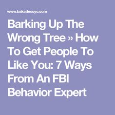 Barking Up The Wrong Tree » How To Get People To Like You: 7 Ways From An FBI Behavior Expert