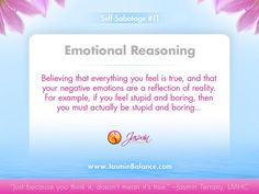 Self Sabotage #11 - Emotional Reasoning     Believing that everything you feel is true, and that your negative emotions are a reflection of reality. For example, if you feel stupid and boring, then you must actualy be stupiud and boring...    http://www.JasminBalance.com/stop-getting-in-your-own-way-reasoning