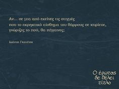 Αν.. σε μια από εκείνες τις στιγμές που το εκρηκτικό αίσθημα του θάρρους σε κυρίευε, γνωρίζεις το πού, θα πήγαινες; Greek Quotes, Best Quotes, Best Quotes Ever