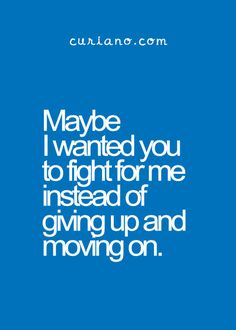 Maybe I wanted you to fight for me instead of giving up and moving on.