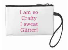 """""""I am so Crafty I sweat Glitter!"""" Wristlet for those diehard crafty girls out there! buy at DustyJunk.com"""