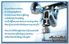 As you listen to music, or a dripping faucet, or some music that is offering a rhythm for breathing – as you focus on something, it will diffuse your chaos so much quicker than if you tried to think your way out of it. Now it's still thought, but it's focused with the intention of feeling an emotion, rather than thinking a thought. Abraham-Hicks Quotes (AHQ3129) #music