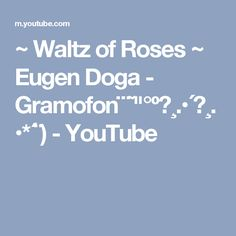 "~ Waltz of Roses ~ Eugen Doga - Gramofon¨¨˜""°º★¸.•´★¸.•*´¨) - YouTube"