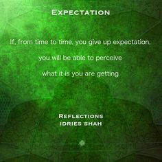 EXPECTATION  If, from time to time, you give up expectation, you will be able to perceive what it is you are getting.  Reflections New editions in paperback, eBook, audiobook, and free online version: http://www.idriesshahfoundation.org/books/reflections/