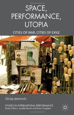 Performance, space, utopia : cities of war, cities of exile / Silvija Jestrovic - Houndmills, Basingstoke : Palgrave Macmillan, 2013