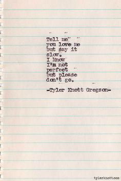 Tell me you love me but say it slow. I know I'm not perfect but please don't go. Tyler Knott Gregson