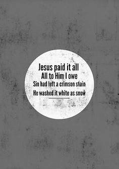 Jesus paid it all, all to Him I owe. Sin had left a crimson stain, He washed it white as snow.