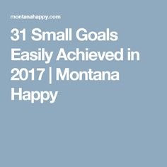 31 Small Goals Easily Achieved in 2017 | Montana Happy