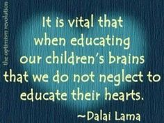 It is vital that when educating children's brains that we do not neglect their hearts. - Dali Lama