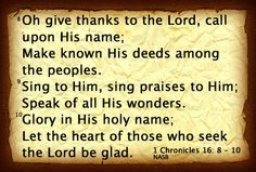 Oh give thanks to the Lord, call upon His name; Make known His deeds among the peoples.  Sing to Him, sing praises to Him; Speak of all His Wonders. Glory in His holy name; Let the heart of those who seek the Lord be glad.