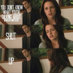 You don't know what you're talking about - Edward Shut up - Bella  reminds me  of the princess diaries  You are a princess - Mia's grandmother Shut up - Mia