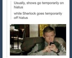 Usually, shows go temporarily on hiatus.  while Sherlock goes temporarily off hiatus.