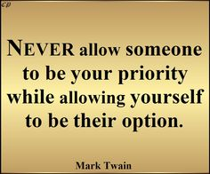 """""""Never allow someone to be your priority while allowing yourself to be their option.""""  ― Mark Twain"""