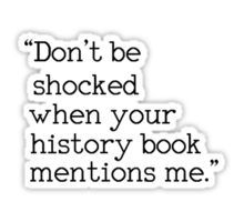"""Don't be shocked when your history book mentions me. Tumblr Stickers, Diy Stickers, Words Quotes, Life Quotes, Hamilton Quotes, Tumblr Png, Red Bubble Stickers, Aesthetic Stickers, History Books"