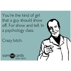 You're the kind of girl that a guy should show off. For show and tell. In a psychology class. Crazy Bitch! Lmao! Hilarious, ecards, funny, humor