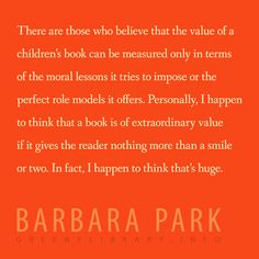 """""""There are those who believe that the value of a children's book can be measured only in terms of the moral lessons it tries to impose or the perfect role models it offers. Personally, I happen to think that a book is of extraordinary value if it gives the reader nothing more than a smile or two. In fact, I happen to think that's huge."""" —Barbara Park"""