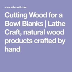 Cutting Wood for a Bowl Blanks | Lathe Craft, natural wood products crafted by hand