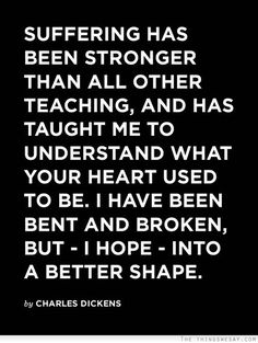 Suffering has been stronger than all other teaching and has taught me to understand what your heart used to be I have been bent and broken but I hope into a better shape