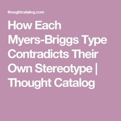 How Each Myers-Briggs Type Contradicts Their Own Stereotype | Thought Catalog