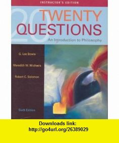 Twenty Questions an Introduction to Philosophy - Instructors Edition (9780495171874) G. Lee Bowie, Meredith W. Michaels, Robert C. Solomon , ISBN-10: 0495171875  , ISBN-13: 978-0495171874 ,  , tutorials , pdf , ebook , torrent , downloads , rapidshare , filesonic , hotfile , megaupload , fileserve