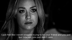 I just feel like I never stopped trying to be your friend and you just lost interest, you just didn't care.