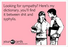 Looking for sympathy? Here's my dictionary, you'll find it between shit and syphylis.