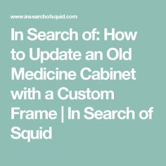 In Search of: How to Update an Old Medicine Cabinet with a Custom Frame | In Search of Squid