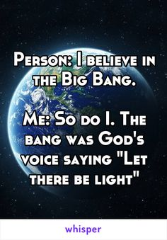 "Person: I believe in the Big Bang.  Me: So do I. The bang was God's voice saying ""Let there be light"""
