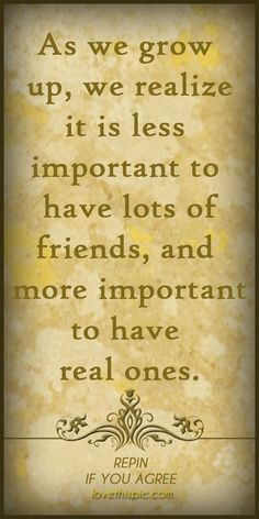 Real friends will tell it to you like it is. They love you unconditionally and learn to forgive you no matter what mistakes you make. Even when you don't deserve it they stick by your side because they care. And that's all I could ask for. And even in times when I seem a little selfish, deep down you know I'd do the same.