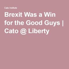 Brexit Was a Win for the Good Guys Cato Institute, Eu Referendum, A Good Man, Liberty, Good Things, Guys, Political Freedom, Freedom, Boys