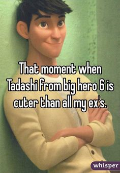 """""""That moment when Tadashi from big hero 6 is cuter than all my ex's."""""""