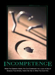 from www.despair.com  Incompetence: When you earnestly believe you can compensate for a lack of skill by doubling your effort, there is no end to what you can't do