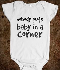 Nobody Puts Baby In a Corner - must  have this when the time comes.