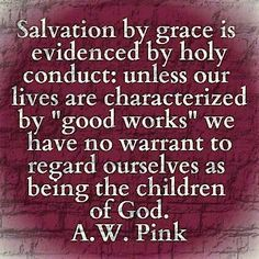 A W Pink: Salvation by grace is evidenced by holy conduct: