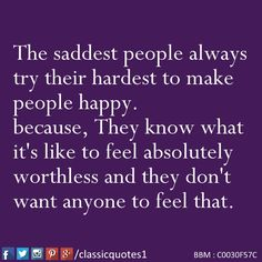 The saddest people always try their hardest to make people happy because they know what it's like to feel absolutely worthless and they don't want anyone to feel that.