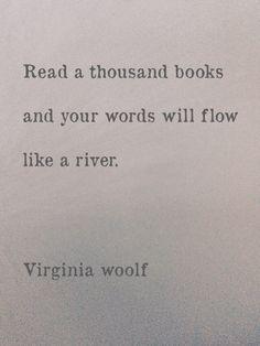 """Virginia Woolf- """" Lea un millar de libros , y sus palabras fluiran como un rio . . . """""""