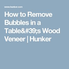 How To Remove Bubbles In A Tableu0027s Wood Veneer