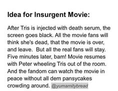 Ideas for Insurgent movie. ~ Divergent ~ Insurgent ~ Allegiant ~<<<< ruined that part of the book. Stupid Library needs to hurry up Divergent Hunger Games, Divergent Fandom, Divergent Funny, Divergent Trilogy, Divergent Quotes, Insurgent Quotes, Percy Jackson, Nos4a2, Haha