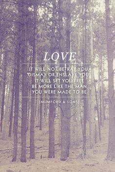 Love -- it will not betray you, dismay or enslave you; it will set you free. be more like the man you were made to be. -- Mumford & Sons