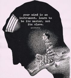 Your mind is an instrument learn to be its master not its slave.