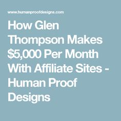 How Glen Thompson Makes $5,000 Per Month With Affiliate Sites - Human Proof Designs