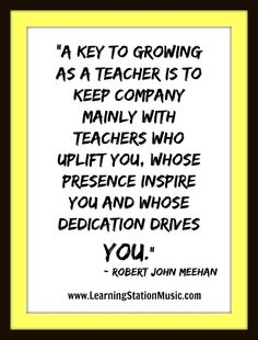 """""""A key to growing as a teacher is to keep company mainly with teachers who uplift you, whose presence inspire You and whose dedication drives YOU.""""   - Robert John Meehan  Join us for more inspiring quotes at: https://www.facebook.com/LearningStationMusic #quotes #teachers"""