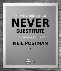 """""""New technology can never substitute for human values."""" Neil Postman"""