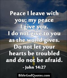 Peace I leave with you; my peace I give you. I do not give to you as the world gives. Do not let your hearts be troubled and do not be afraid. - John 14:27  BibleGodQuotes.com