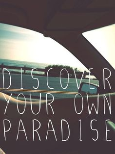 Discover your own paradise, and live in it.